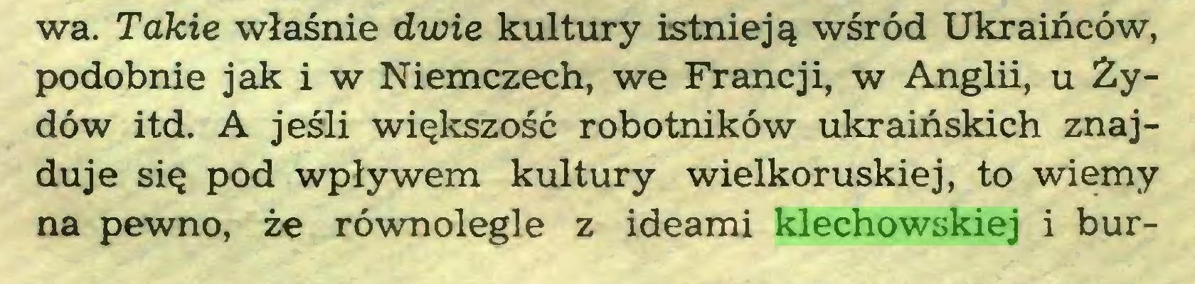 (...) wa. Takie właśnie dwie kultury istnieją wśród Ukraińców, podobnie jak i w Niemczech, we Francji, w Anglii, u Żydów itd. A jeśli większość robotników ukraińskich znajduje się pod wpływem kultury wielkoruskiej, to wiemy na pewno, że równolegle z ideami klechowskiej i bur...