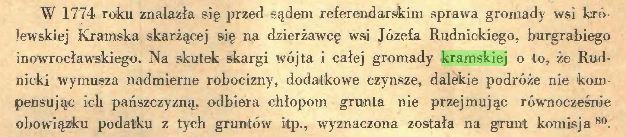 (...) W 1774 roku znalazła się przed sądem referendarskim sprawa gromady wsi królewskiej Kramska skarżącej się na dzierżawcę wsi Józefa Rudnickiego, burgrabiego inowrocławskiego. Na skutek skargi wójta i całej gromady kramskiej o to, że Rudnicki wymusza nadmierne robocizny, dodatkowe czynsze, dalekie podróże nie kompensując ich pańszczyzną, odbiera chłopom grunta nie przejmując równocześnie obowiązku podatku z tych gruntów itp., wyznaczona została na grunt komisja 80...