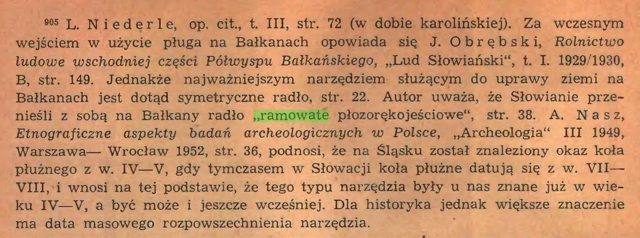 """(...) 905 L. N i e d ę r 1 e, op. cit., t. III, str. 72 (w dobie karolińskiej). Za wczesnym wejściem w użycie pługa na Bałkanach opowiada się J. O b r ę b s k i, Rolnictwo ludowe wschodniej części Półwyspu Bałkańskiego, """"Lud Słowiański"""", t. I. 1929/1930, B, str. 149. Jednakże najważniejszym narzędziem służącym do uprawy ziemi na Bałkanach jest dotąd symetryczne radło, str. 22. Autor uważa, że Słowianie przenieśli z sobą na Bałkany radło """"ramowate płozorękojeściowe"""", str. 38. A. Nasz, Etnograficzne aspekty badań archeologicznych w Polsce, """"Archeologia"""" III 1949, Warszawa— Wrocław 1952, str. 36, podnosi, że na Śląsku został znaleziony okaz koła płużnego z w. IV—V, gdy tymczasem w Słowacji koła płużne datują się z w. VII— VIII, i wnosi na tej podstawie, że tego typu narzędzia były u nas znane już w wieku IV—V, a być może i jeszcze wcześniej. Dla historyka jednak większe znaczenie ma data masowego rozpowszechnienia narzędzia..."""