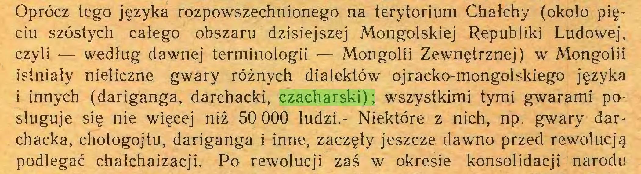 (...) Oprócz tego języka rozpowszechnionego na terytorium Chałchy (około pięciu szóstych całego obszaru dzisiejszej Mongolskiej Republiki Ludowej, czyli — według dawnej terminologii — Mongolii Zewnętrznej) w Mongolii istniały nieliczne gwary różnych dialektów ojracko-mongolskiego języka i innych (dariganga, darchacki, czacharski); wszystkimi tymi gwarami posługuje się nie więcej niż 50 000 ludzi.- Niektóre z nich, np. gwary darchacka, chotogojtu, dariganga i inne, zaczęły jeszcze dawno przed rewolucją podlegać chalchaizacji. Po rewolucji zaś w okresie konsolidacji narodu...