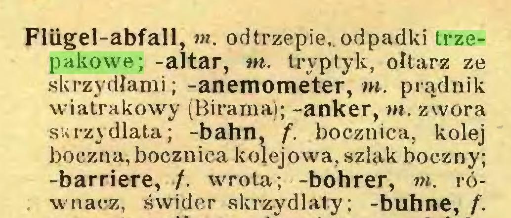 (...) Flügel-abfall, m. odtrzepie,. odpadki trzepakowe; -altar, m. tryptyk, ołtarz ze skrzydłami; -anemometer, w. prądnik wiatrakowy (Birama); -anker, m. zwora skrzydlata; -bahn, f. bocznica, kolej boczna, bocznica kolejowa, szlak boczny; -barriere, /. wrota; -bohrer, in. ró. wnaez, świder skrzydlaty; -buhne, f...
