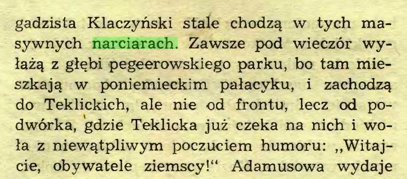"""(...) gadzista Klaczyński stale chodzą w tych masywnych narciarach. Zawsze pod wieczór wyłażą z głębi pegeerowskiego parku, bo tam mieszkają w poniemieckim pałacyku, i zachodzą do Teklickich, ale nie od frontu, lecz od podwórka, gdzie Teklicka już czeka na nich i woła z niewątpliwym poczuciem humoru: """"Witajcie, obywatele ziemscy!"""" Adamusowa wydaje..."""