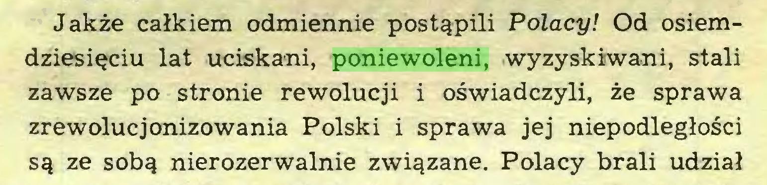 (...) Jakże całkiem odmiennie postąpili Polacy! Od osiemdziesięciu lat uciskani, poniewoleni, wyzyskiwani, stali zawsze po stronie rewolucji i oświadczyli, że sprawa zrewolucjonizowania Polski i sprawa jej niepodległości są ze sobą nierozerwalnie związane. Polacy brali udział...