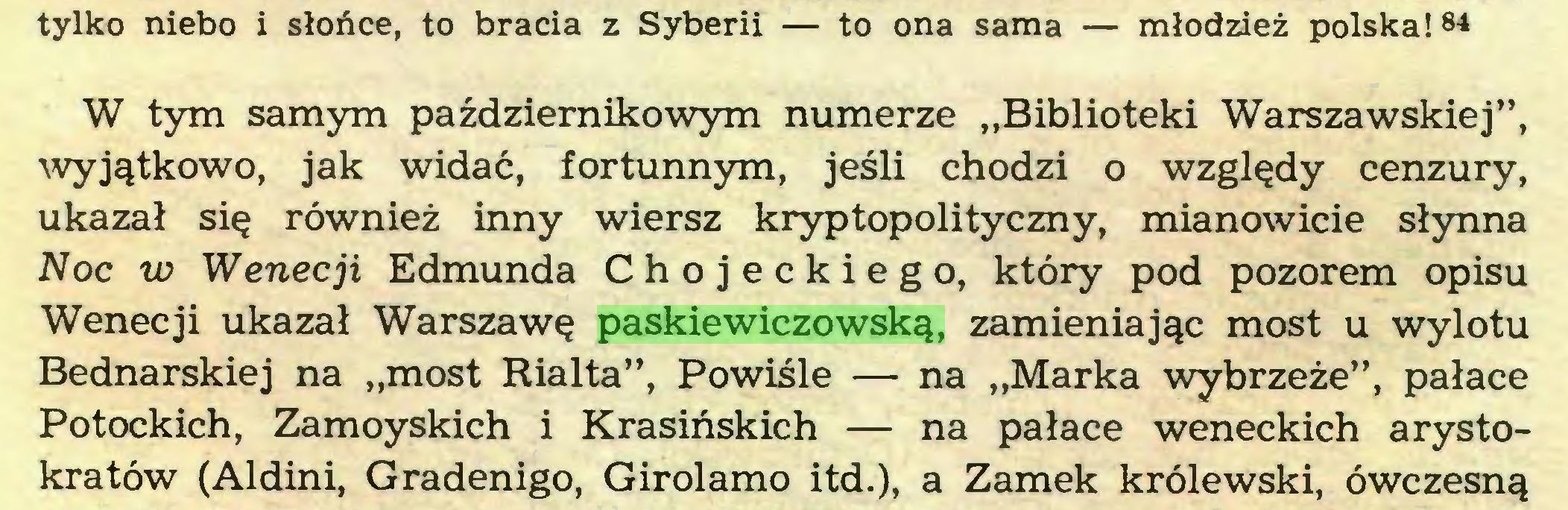 """(...) tylko niebo i słońce, to bracia z Syberii — to ona sama — młodzież polska! 84 W tym samym październikowym numerze """"Biblioteki Warszawskiej"""", wyjątkowo, jak widać, fortunnym, jeśli chodzi o względy cenzury, ukazał się również inny wiersz kryptopolityczny, mianowicie słynna Noc w Wenecji Edmunda Chojeckiego, który pod pozorem opisu Wenecji ukazał Warszawę paskiewiczowską, zamieniając most u wylotu Bednarskiej na """"most Rialta"""", Powiśle — na """"Marka wybrzeże"""", pałace Potockich, Zamoyskich i Krasińskich — na pałace weneckich arystokratów (Aldini, Gradenigo, Girolamo itd.), a Zamek królewski, ówczesną..."""