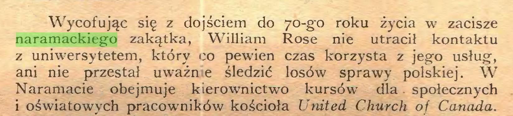 (...) Wycofując się z dojściem do 70-go roku życia w zacisze naramackiego zakątka, William Rose nie utracił kontaktu z uniwersytetem, który co pewien czas korzysta z jego usług, ani nie przestał uważn e śledzić losów sprawy polskiej. W Naramacie obejmuje kierownictwo kursów dla społecznych i oświatowych pracowników kościoła United Church of Canada...