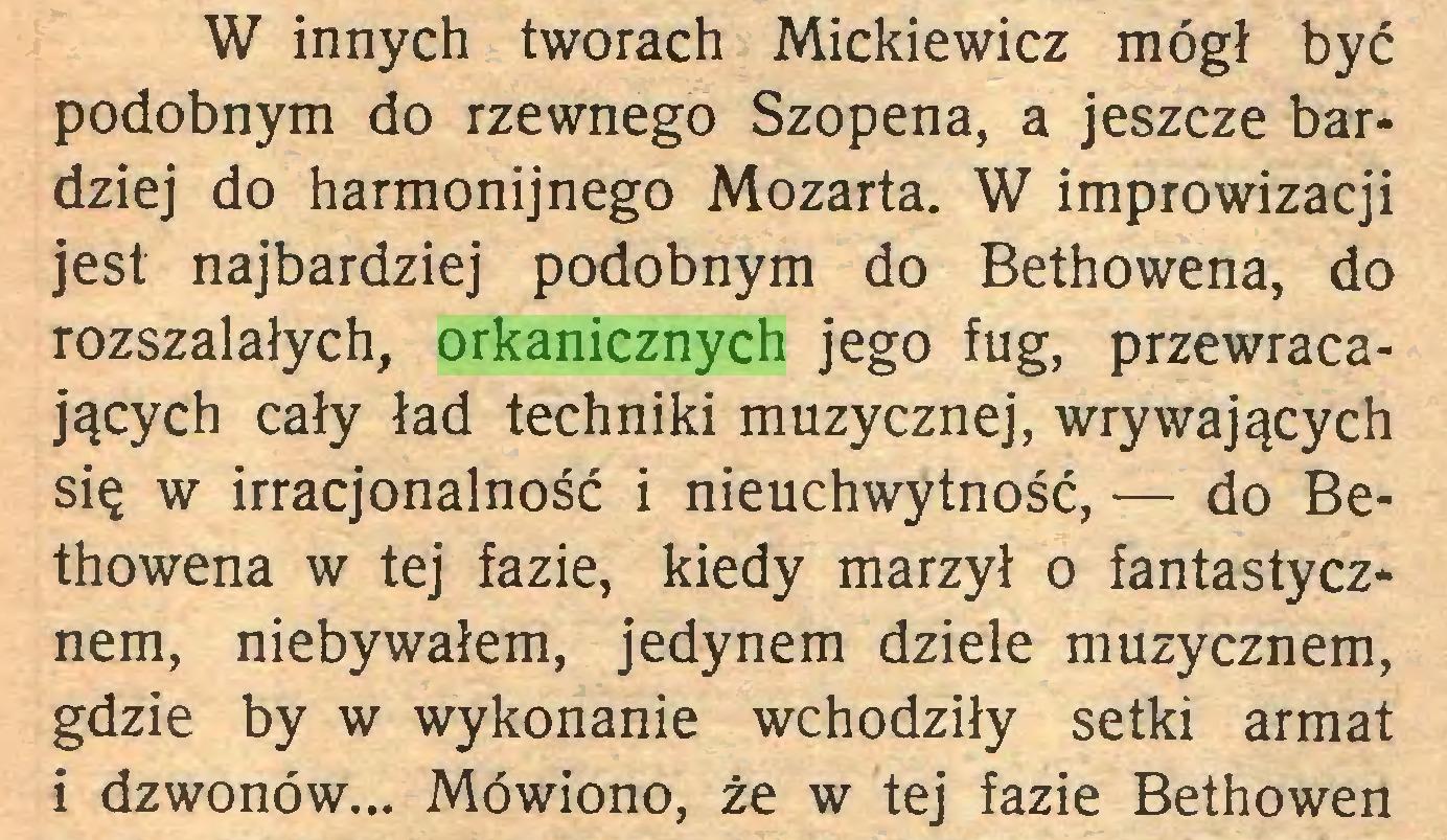 (...) W innych tworach Mickiewicz mógł być podobnym do rzewnego Szopena, a jeszcze bardziej do harmonijnego Mozarta. W improwizacji jest najbardziej podobnym do Bethowena, do rozszalałych, orkanicznych jego fug, przewracających cały ład techniki muzycznej, wrywających się w irracjonalność i nieuchwytność, — do Bethowena w tej fazie, kiedy marzył o fantastycznem, niebywałem, jedynem dziele muzycznem, gdzie by w wykonanie wchodziły setki armat i dzwonów... Mówiono, że w tej fazie Bethowen...