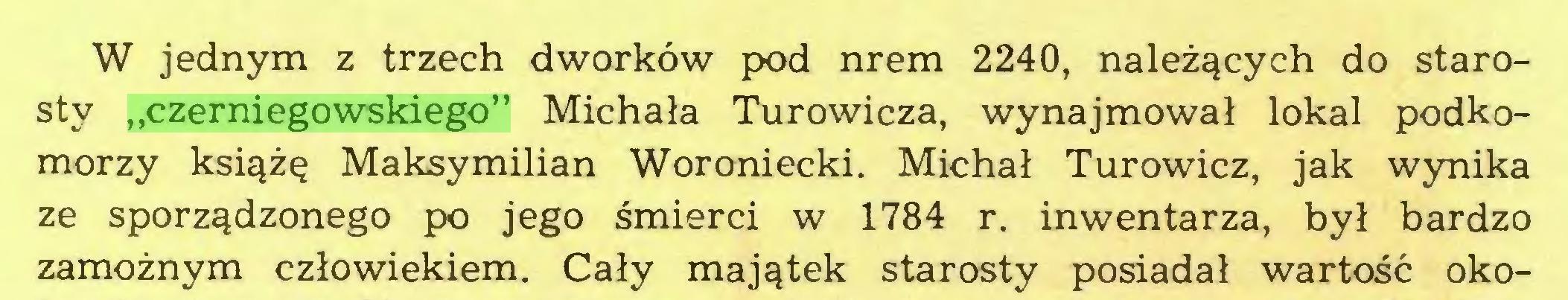 """(...) W jednym z trzech dworków pod nrem 2240, należących do starosty """"czerniegowskiego"""" Michała Turowicza, wynajmował lokal podkomorzy książę Maksymilian Woroniecki. Michał Turowicz, jak wynika ze sporządzonego po jego śmierci w 1784 r. inwentarza, był bardzo zamożnym człowiekiem. Cały majątek starosty posiadał wartość oko..."""
