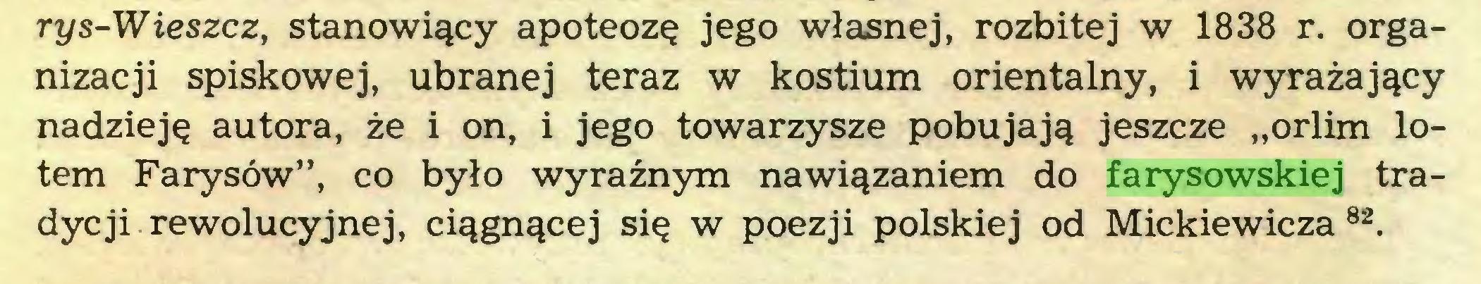 """(...) rys-Wieszcz, stanowiący apoteozę jego własnej, rozbitej w 1838 r. organizacji spiskowej, ubranej teraz w kostium orientalny, i wyrażający nadzieję autora, że i on, i jego towarzysze pobujają jeszcze """"orlim lotem Farysów"""", co było wyraźnym nawiązaniem do farysowskiej tradycji rewolucyjnej, ciągnącej się w poezji polskiej od Mickiewicza 82..."""