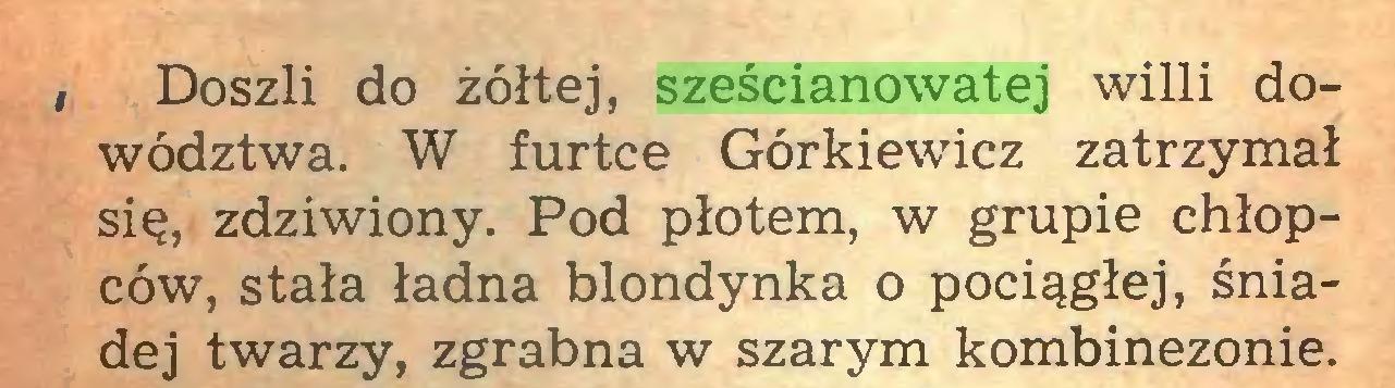 (...) , Doszli do żółtej, sześcianowatej willi dowództwa. W furtce Górkiewicz zatrzymał się, zdziwiony. Pod płotem, w grupie chłopców, stała ładna blondynka o pociągłej, śniadej twarzy, zgrabna w szarym kombinezonie...