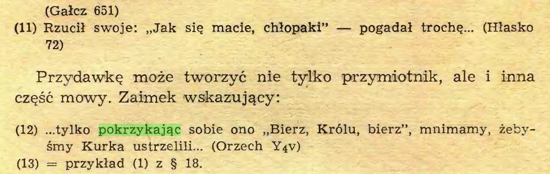 """(...) (Gałcz 651) (11) Rzucił swoje: """"Jak się macie, chłopaki"""" — pogadał trochę... (Hłasko 72) Przydawkę może tworzyć nie tylko przymiotnik, ale i inna część mowy. Zaimek wskazujący: (12) ...tylko pokrzykając sobie ono """"Bierz, Królu, bierz"""", mnimamy, żebyśmy Kurka ustrzelili... (Orzech Y4V) (13) = przykład (1) z § 18..."""