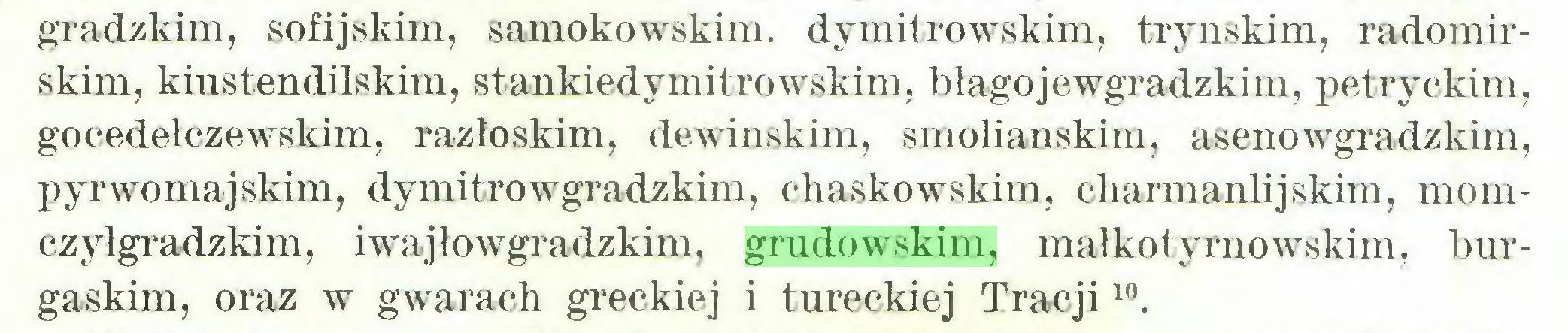 (...) gradzkim, sofijskim, samokowskim. dymitrowskim, trynskim, radomirskim, kiustendilskim, stankiedymitrowskim, blago jewgradzkim, petryckim, gocedełczewskim, razłoskim, dewinskim, smohanskim, aseno wgradzkim, pyrwornajskini, dy mitro wgradzkim, chaskowskim, charmanlijskini, momczyłgradzkim, iwajłowgradzkim, grudowskim, małkotyrnowskim, burgaskim, oraz w gwarach greckiej i tureckiej Tracji10...