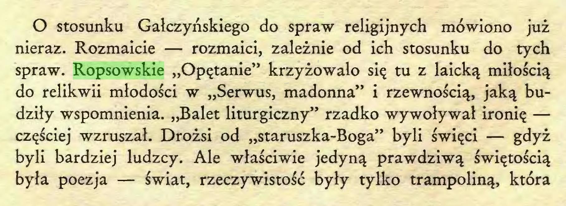 """(...) O stosunku Gałczyńskiego do spraw religijnych mówiono już nieraz. Rozmaicie — rozmaici, zależnie od ich stosunku do tych spraw. Ropsowskie """"Opętanie"""" krzyżowało się tu z laicką miłością do relikwii młodości w """"Serwus, madonna"""" i rzewnością, jaką budziły wspomnienia. """"Balet liturgiczny"""" rzadko wywoływał ironię — częściej wzruszał. Drożsi od """"staruszka-Boga"""" byli święci — gdyż byli bardziej ludzcy. Ale właściwie jedyną prawdziwą świętością była poezja — świat, rzeczywistość były tylko trampoliną, która..."""
