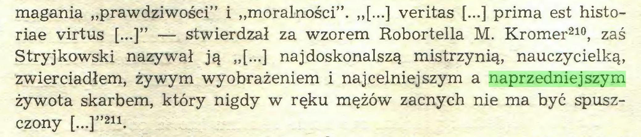 """(...) magania """"prawdziwości"""" i """"moralności"""". """"[...] veritas [...] prima est historiae virtus [...]"""" — stwierdzał za wzorem Robortella M. Kromer210, zaś Stryjkowski nazywał ją """"[...] najdoskonalszą mistrzynią, nauczycielką, zwierciadłem, żywym wyobrażeniem i najcelniejszym a naprzedniejszym żywota skarbem, który nigdy w ręku mężów zacnych nie ma być spuszczony [..,]""""211..."""