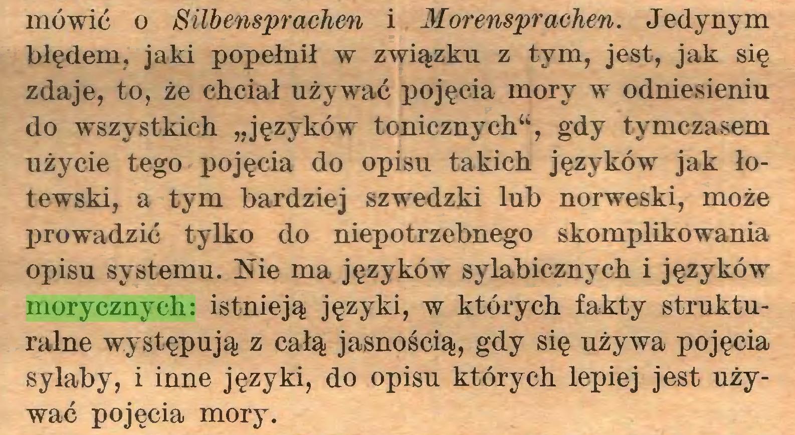 """(...) mówić o Silbensprachen i Morensprachen. Jedynym błędem, jaki popełnił w związku z tym, jest, jak się zdaje, to, że chciał używać pojęcia mory w odniesieniu do wszystkich """"języków tonicznych"""", gdy tymczasem użycie tego pojęcia do opisu takich języków jak łotewski, a tym bardziej szwedzki lub norweski, może prowadzić tylko do niepotrzebnego skomplikowania opisu systemu. Nie ma języków sylabicznych i języków morycznych: istnieją języki, w których fakty strukturalne występują z całą jasnością, gdy się używa pojęcia sylaby, i inne języki, do opisu których lepiej jest używać pojęcia mory..."""