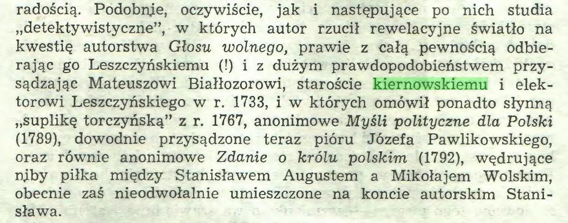 """(...) radością. Podobnie, oczywiście, jak i następujące po nich studia """"detektywistyczne"""", w których autor rzucił rewelacyjne światło na kwestię autorstwa Głosu wolnego, prawie z całą pewnością odbierając go Leszczyńskiemu (!) i z dużym prawdopodobieństwem przysądzając Mateuszowi Białłozorowi, staroście kiernowskiemu i elektorowi Leszczyńskiego w r. 1733, i w których omówił ponadto słynną """"suplikę torczyńską"""" z r. 1767, anonimowe Myśli polityczne dla Polski (1789), dowodnie przysądzone teraz pióru Józefa Pawlikowskiego, oraz równie anonimowe Zdanie o królu polskim (1792), wędrujące njby piłka między Stanisławem Augustem a Mikołajem Wolskim, obecnie zaś nieodwołalnie umieszczone na koncie autorskim Stanisława..."""