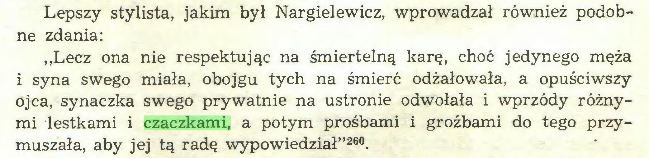 """(...) Lepszy stylista, jakim był Nargielewicz, wprowadzał również podobne zdania: """"Lecz ona nie respektując na śmiertelną karę, choć jedynego męża i syna swego miała, obojgu tych na śmierć odżałowała, a opuściwszy ojca, synaczka swego prywatnie na ustronie odwołała i wprzódy różnymi lestkami i czaczkami, a potym prośbami i groźbami do tego przymuszała, aby jej tą radę wypowiedział""""260..."""
