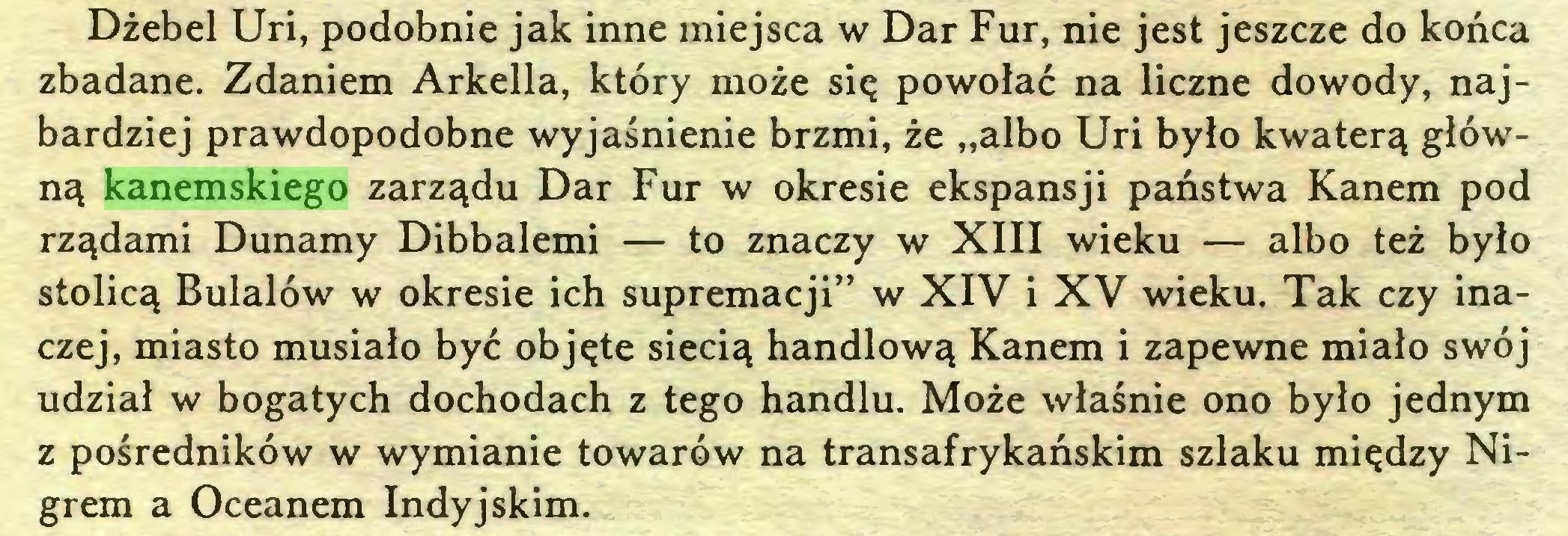 """(...) Dżebel Uri, podobnie jak inne miejsca w Dar Fur, nie jest jeszcze do końca zbadane. Zdaniem Arkella, który może się powołać na liczne dowody, najbardziej prawdopodobne wyjaśnienie brzmi, że """"albo Uri było kwaterą główną kanemskiego zarządu Dar Fur w okresie ekspansji państwa Kanem pod rządami Dunamy Dibbalemi — to znaczy w XIII wieku — albo też było stolicą Bulalów w okresie ich supremacji"""" w XIV i XV wieku. Tak czy inaczej, miasto musiało być objęte siecią handlową Kanem i zapewne miało swój udział w bogatych dochodach z tego handlu. Może właśnie ono było jednym z pośredników w wymianie towarów na transafrykańskim szlaku między Nigrem a Oceanem Indyjskim..."""