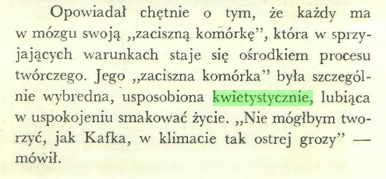 """(...) Opowiadał chętnie o tym, że każdy ma w mózgu swoją """"zaciszną komórkę"""", która w sprzyjających warunkach staje się ośrodkiem procesu twórczego. Jego """"zaciszna komórka"""" była szczególnie wybredna, usposobiona kwietystycznie, lubiąca w uspokojeniu smakować życie. """"Nie mógłbym tworzyć, jak Kafka, w klimacie tak ostrej grozy"""" — mówił..."""