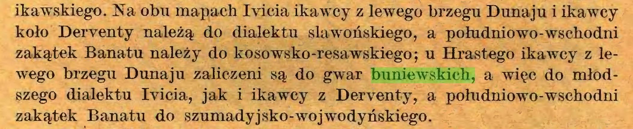(...) ikawskiego. Na obu mapach Iyicia ikawcy z lewego brzegu Dunaju i ikawcy koło Deryenty należą do dialektu slawońskiego, a południowo-wschodni zakątek Banatu należy do kosowsko-resawskiego; u Hrastego ikawcy z lewego brzegu Dunaju zaliczeni są do gwar buniewskich, a więc do młodszego dialektu Ivicia, jak i ikawcy z Deryenty, a południowo-wschodni zakątek Banatu do szumadyjsko-wojwodyńskiego...