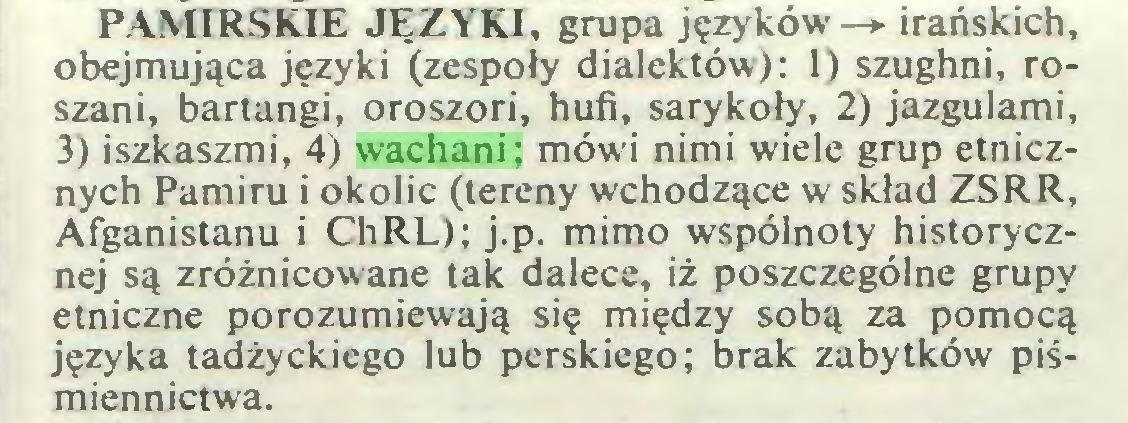 (...) PAMIRSKIE JĘZYKI, grupa języków-»- irańskich, obejmująca języki (zespoły dialektów): 1) szughni, roszani, bartangi, oroszori, hufi, sarykoły, 2) jazgulami, 3) iszkaszmi, 4) wachani; mówi nimi wiele grup etnicznych Pamiru i okolic (tereny wchodzące w skład ZSRR, Afganistanu i ChRL); j.p. mimo wspólnoty historycznej są zróżnicowane tak dalece, iż poszczególne grupy etniczne porozumiewają się między sobą za pomocą języka tadżyckiego lub perskiego; brak zabytków piśmiennictwa...