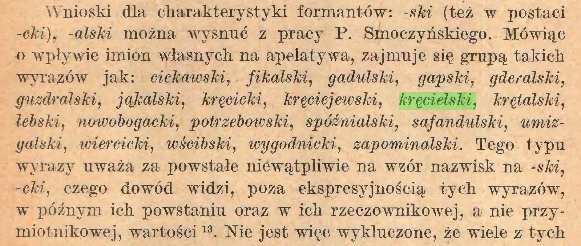 (...) Wnioski dla charakterystyki formantów: -ski (też w postaci -cki), -alski można wysnuć z pracy P. Smoczyńskiego. Mówiąc o wpływie imion własnych na apelatywa, zajmuje się grupą takich wyrazów jak: ciekawski, fikalski, gadulski, gapski, gderalski, guzdralski, jąkalski, kręcicki, kręciejewski, kręcielski, krętalski, łebski, nowobogacki, potrzebowski, spóźnialski, safandulski, umizgalski, wiercieki, wścibski, wygodnicki, zapominalski. Tego typu wyrazy uważa za powstałe niewątpliwie na wzór nazwisk na -ski, -cki, czego dowód widzi, poza ekspresyjnością tych wyrazów, w późnym ich powstaniu oraz w ich rzeczownikowej, a nie przymiotnikowej, wartości13  14. Xie jest więc wykluczone, że wiele z tych...