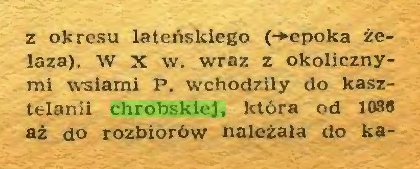 (...) z okresu lateńskiego (-»epoka żelaza). W X w. wraz z okolicznymi wsiami P. wchodziły do kasztelanii chrobskiej, która od 1086 aż do rozbiorów należała do ka...