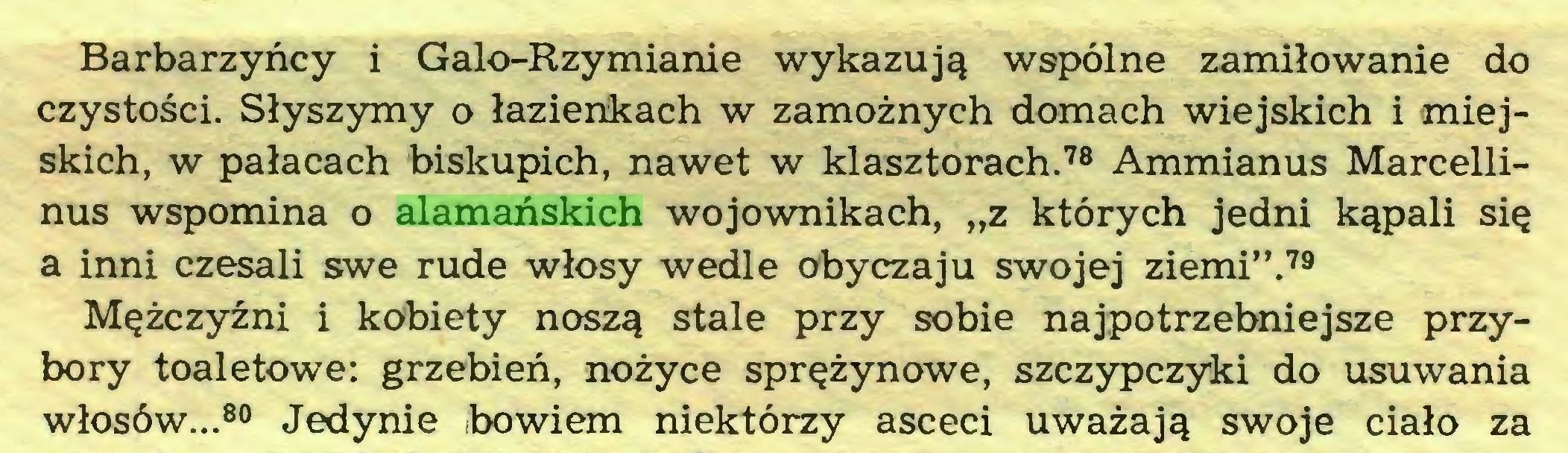 """(...) Barbarzyńcy i Galo-Rzymianie wykazują wspólne zamiłowanie do czystości. Słyszymy o łazienkach w zamożnych domach wiejskich i miejskich, w pałacach biskupich, nawet w klasztorach.78 Ammianus Marcellinus wspomina o alamańskich wojownikach, """"z których jedni kąpali się a inni czesali swe rude włosy wedle obyczaju swojej ziemi"""".79 Mężczyźni i kobiety noszą stale przy sobie najpotrzebniejsze przybory toaletowe: grzebień, nożyce sprężynowe, szczypczyki do usuwania włosów...80 Jedynie bowiem niektórzy asceci uważają swoje ciało za..."""
