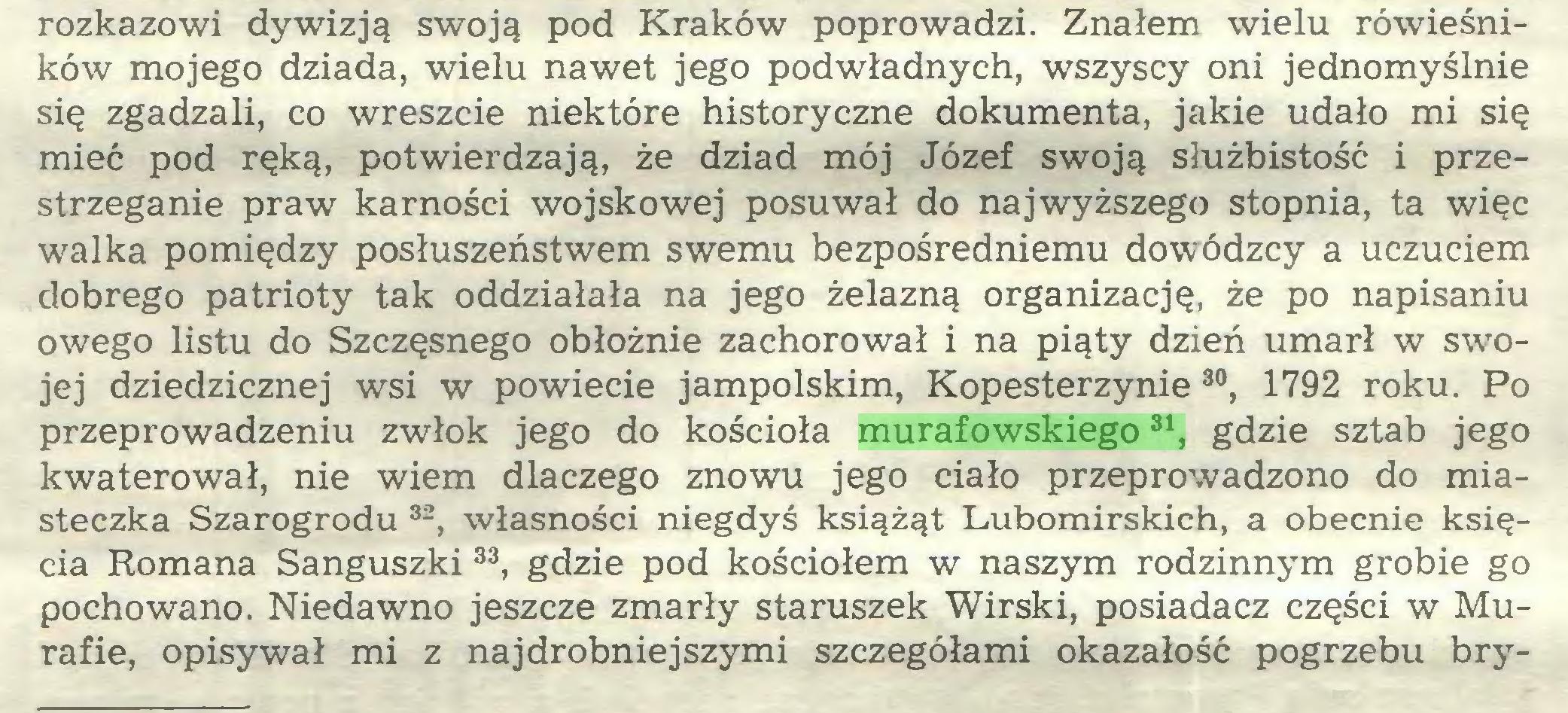 (...) rozkazowi dywizją swoją pod Kraków poprowadzi. Znałem wielu rówieśników mojego dziada, wielu nawet jego podwładnych, wszyscy oni jednomyślnie się zgadzali, co wreszcie niektóre historyczne dokumenta, jakie udało mi się mieć pod ręką, potwierdzają, że dziad mój Józef swoją służbistość i przestrzeganie praw karności wojskowej posuwał do najwyższego stopnia, ta więc walka pomiędzy posłuszeństwem swemu bezpośredniemu dowódzcy a uczuciem dobrego patrioty tak oddziałała na jego żelazną organizację, że po napisaniu owego listu do Szczęsnego obłożnie zachorował i na piąty dzień umarł w swojej dziedzicznej wsi w powiecie jampolskim, Kopesterzynie 30, 1792 roku. Po przeprowadzeniu zwłok jego do kościoła murafowskiego31, gdzie sztab jego kwaterował, nie wiem dlaczego znowu jego ciało przeprowadzono do miasteczka Szarogrodu 32, własności niegdyś książąt Lubomirskich, a obecnie księcia Romana Sanguszki 33, gdzie pod kościołem w naszym rodzinnym grobie go pochowano. Niedawno jeszcze zmarły staruszek Wirski, posiadacz części w Murafie, opisywał mi z najdrobniejszymi szczegółami okazałość pogrzebu bry...
