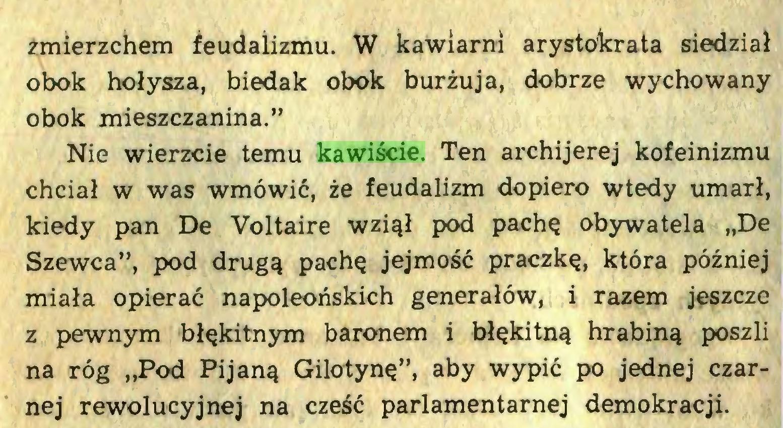 """(...) zmierzchem feudalizmu. W kawiarni arystokrata siedział obok hołysza, biedak obok burżuja, dobrze wychowany obok mieszczanina."""" Nie wierzcie temu kawiście. Ten archijerej kofeinizmu chciał w was wmówić, że feudalizm dopiero wtedy umarł, kiedy pan De Voltaire wziął pod pachę obywatela """"De Szewca"""", pod drugą pachę jejmość praczkę, która później miała opierać napoleońskich generałów, i razem jeszcze z pewnym błękitnym baronem i błękitną hrabiną poszli na róg """"Pod Pijaną Gilotynę"""", aby wypić po jednej czarnej rewolucyjnej na cześć parlamentarnej demokracji..."""
