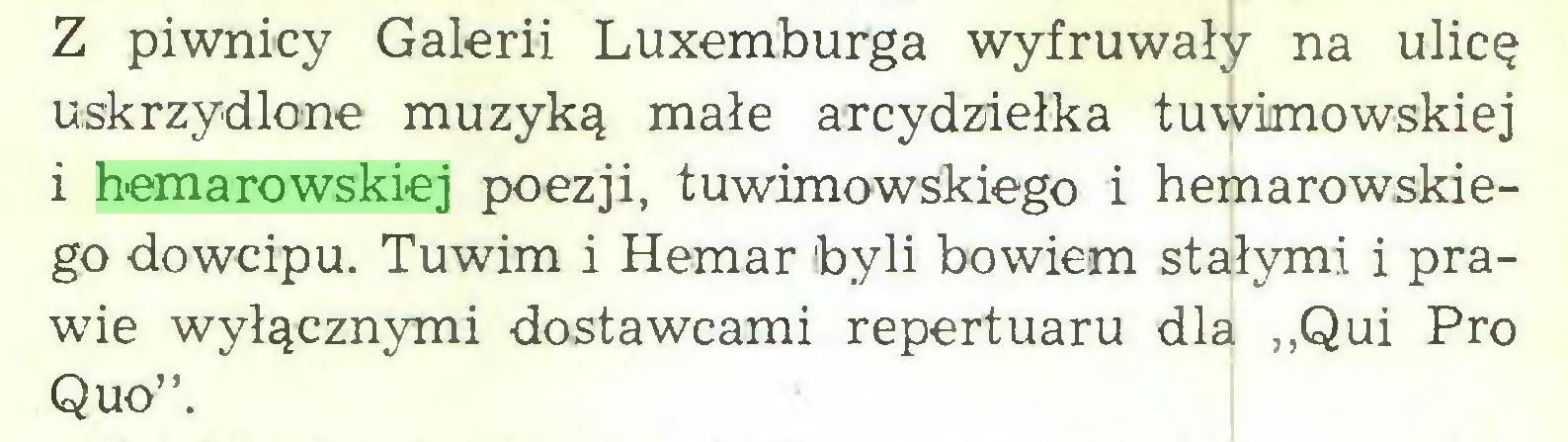 """(...) Z piwnicy Galerii Luxemburga wyfruwały na ulicę uskrzydlone muzyką małe arcydziełka tuwimowskiej i hemarowskiej poezji, tuwimowskiego i hemarowskiego dowcipu. Tuwim i Hemar byli bowiem stałymi i prawdę wyłącznymi dostawcami repertuaru dla ,,Qui Pro Quo""""..."""