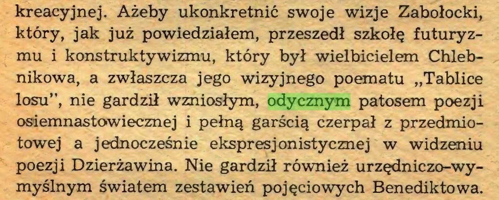 """(...) kreacyjnej. Ażeby ukonkretnić swoje wizje Zabołocki, który, jak już powiedziałem, przeszedł szkołę futuryzmu i konstruktywizmu, który był wielbicielem Chlebnikowa, a zwłaszcza jego wizyjnego poematu """"Tablice losu"""", nie gardził wzniosłym, odycznym patosem poezji osiemnastowiecznej i pełną garścią czerpał z przedmiotowej a jednocześnie ekspresjonistycznej w widzeniu poezji Dzierżawina. Nie gardził również urzędniczo-wymyślnym światem zestawień pojęciowych Benediktowa..."""