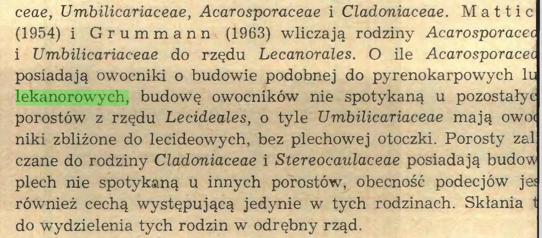 (...) ceae, Umbilicariaceae, Acarosporaceae i Cladoniaceae. M a 11 i c (1954) i Grummann (1963) wliczają rodziny Acarosporacei 1 Umbilicariaceae do rzędu Lecanorales. O ile Acarosporacec posiadają owocniki o budowie podobnej do pyrenokarpowych li lekanorowych, budowę owocników nie spotykaną u pozostałyc porostów z rzędu Lecideales, o tyle Umbilicariaceae mają owoi niki zbliżone do lecideowych, bez plechowej otoczki. Porosty zal czane do rodziny Cladoniaceae i Stereocaulaceae posiadają budów plech nie spotykaną u innych porostów, obecność podecjów je: również cechą występującą jedynie w tych rodzinach. Skłania 1 do wydzielenia tych rodzin w odrębny rząd...
