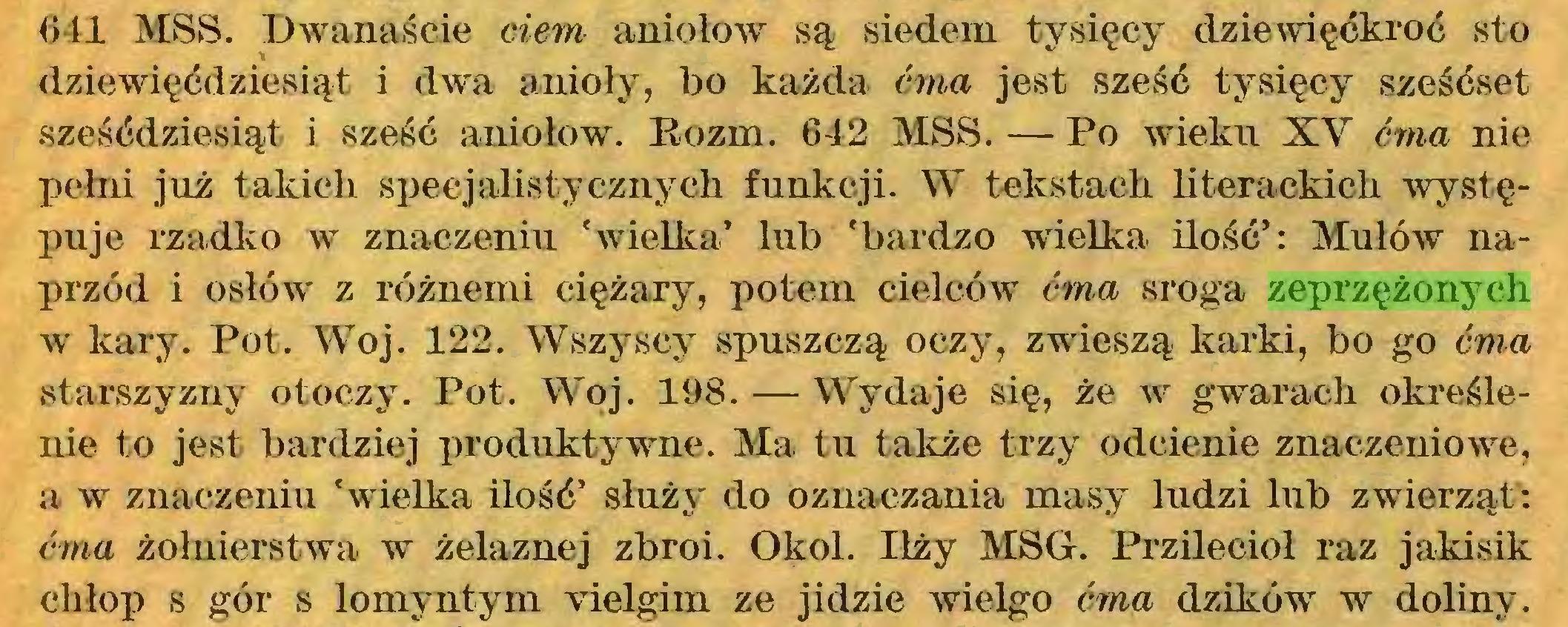 (...) 641 MSS. Dwanaście ciem aniołow są siedem tysięcy dziewięćkroć sto dziewięćdziesiąt i dwa anioły, bo każda ćma jest sześć tysięcy sześćset sześćdziesiąt i sześć aniołow. Bozm. 642 MSS. — Po wieku XV ćma nie pełni już takich specjalistycznych funkcji. W tekstach literackich występuje rzadko w znaczeniu 'wielka' lub 'bardzo wielka ilość': Mułów naprzód i osłów z różnemi ciężary, potem cielców ćma sroga zeprzężonych w kary. Pot. Woj. 122. Wszyscy spuszczą oczy, zwieszą karki, bo go ćma starszyzny otoczy. Pot. Woj. 198. — Wydaje się, że w gwarach określenie to jest bardziej produktywne. Ma tu także trzy odcienie znaczeniowe, a w znaczeniu 'wielka ilość' służy do oznaczania masy ludzi lub zwierząt: ćma żołnierstwa w żelaznej zbroi. Okol. Iłży MSG. Przilecioł raz jakisik chłop s gór s lomyntym vielgim ze jidzie wielgo ćma dzików w doliny...