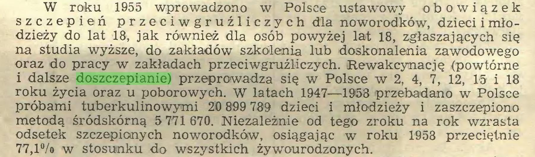 (...) W roku 1955 wprowadzono w Polsce ustawowy obowiązek szczepień przeciwgruźliczych dla noworodków, dzieci i młodzieży do lat 18, jak również dla osób powyżej lat 18, zgłaszających się na studia wyższe, do zakładów szkolenia lub doskonalenia zawodowego oraz do pracy w zakładach przeciwgruźliczych. Rewakcynację (powtórne i dalsze doszczepianie) przeprowadza się w Polsce w 2, 4, 7, 12, 15 i 18 roku życia oraz u poborowych. W latach 1947—1958 przebadano w Polsce próbami tuberkulinowymi 20 899 789 dzieci i młodzieży i zaszczepiono metodą śródskórną 5 771 670. Niezależnie od tego zroku na rok wzrasta odsetek szczepionych noworodków, osiągając w roku 1958 przeciętnie 77,l°/o w stosunku do wszystkich żywourodzonych...