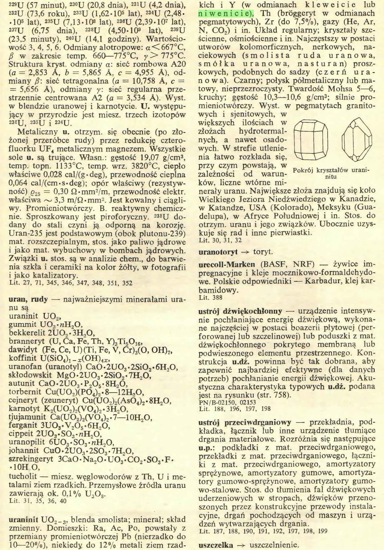 (...) uraninit U02_3, blenda smolista; minerał; skład zmienny. Domieszki: Ra, Ac, Po, powstały z przemiany promieniotwórczej Pb (nierzadko do 10—20%), niekiedy do 12% metali ziem rzad¬ kich i Y (w odmianach k 1 e w e i c i e lub niwenicie), Th (bróggeryt w odmianach pegmatytowych), Zr (do 7,5%), gazy (He, Ar, N, C02) i in. Układ regularny; kryształy sześcienne, ośmiościenne i in. Najczęstszy w postaci...