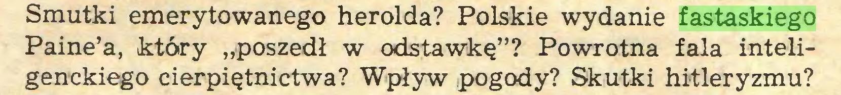 """(...) Smutki emerytowanego herolda? Polskie wydanie fastaskiego Paine'a, który """"poszedł w odstawkę""""? Powrotna fala inteligenckiego cierpiętnictwa? Wpływ pogody? Skutki hitleryzmu?..."""