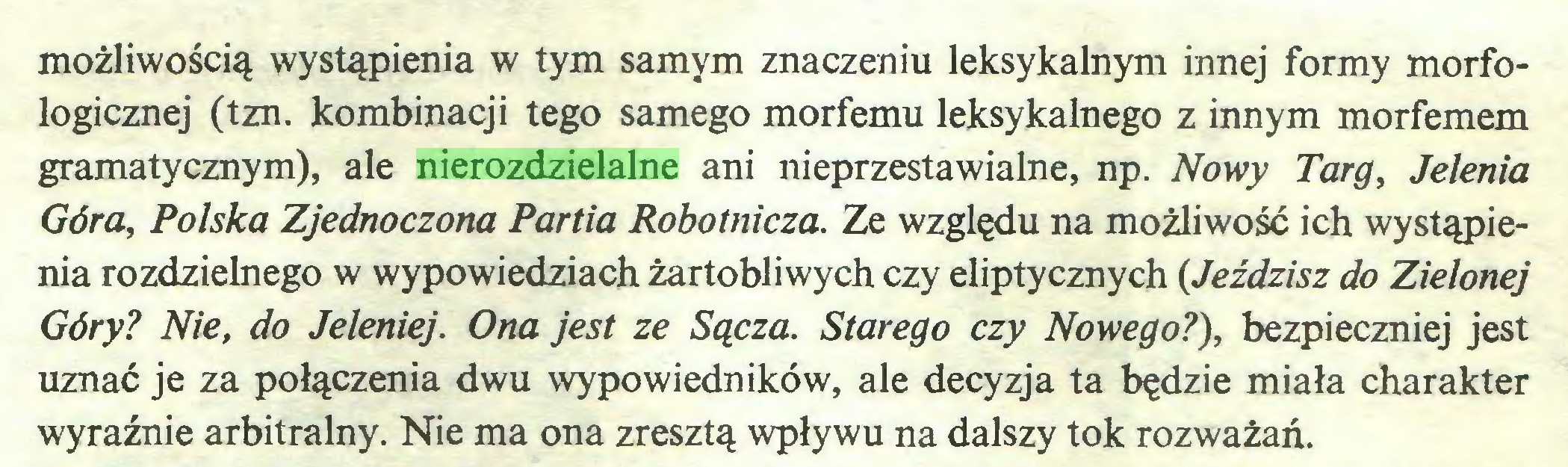(...) możliwością wystąpienia w tym samym znaczeniu leksykalnym innej formy morfologicznej (tzn. kombinacji tego samego morfemu leksykalnego z innym morfemem gramatycznym), ale nierozdzielalne ani nieprzestawialne, np. Nowy Targ, Jelenia Góra, Polska Zjednoczona Partia Robotnicza. Ze względu na możliwość ich wystąpienia rozdzielnego w wypowiedziach żartobliwych czy eliptycznych (Jeździsz do Zielonej Góry? Nie, do Jeleniej. Ona jest ze Sącza. Starego czy Nowego?), bezpieczniej jest uznać je za połączenia dwu wypowiedników, ale decyzja ta będzie miała charakter wyraźnie arbitralny. Nie ma ona zresztą wpływu na dalszy tok rozważań...