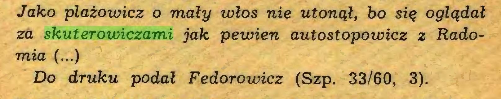 (...) Jako plażowicz o mały włos nie utonął, bo się oglądał za skuterowiczami jak pewien autostopowicz z Radomia (...) Do druku podał Fedorowicz (Szp. 33/60, 3)...