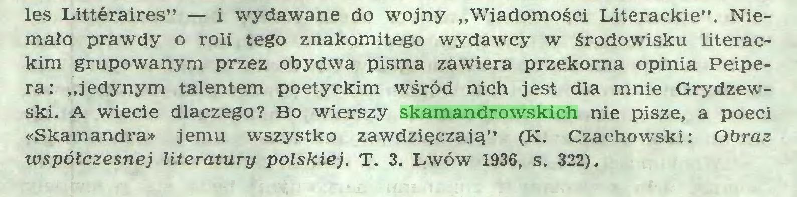 """(...) les Littéraires"""" — i wydawane do wojny """"Wiadomości Literackie"""". Niemało prawdy o roli tego znakomitego wydawcy w środowisku literackim grupowanym przez obydwa pisma zawiera przekorna opinia Peipera: """"jedynym talentem poetyckim wśród nich jest dla mnie Grydzewski. A wiecie dlaczego? Bo wierszy skamandrowskich nie pisze, a poeci «Skamandra» jemu wszystko zawdzięczają"""" (K. Czachowski: Obraz współczesnej literatury polskiej. T. 3. Lwów 1936, s. 322)..."""