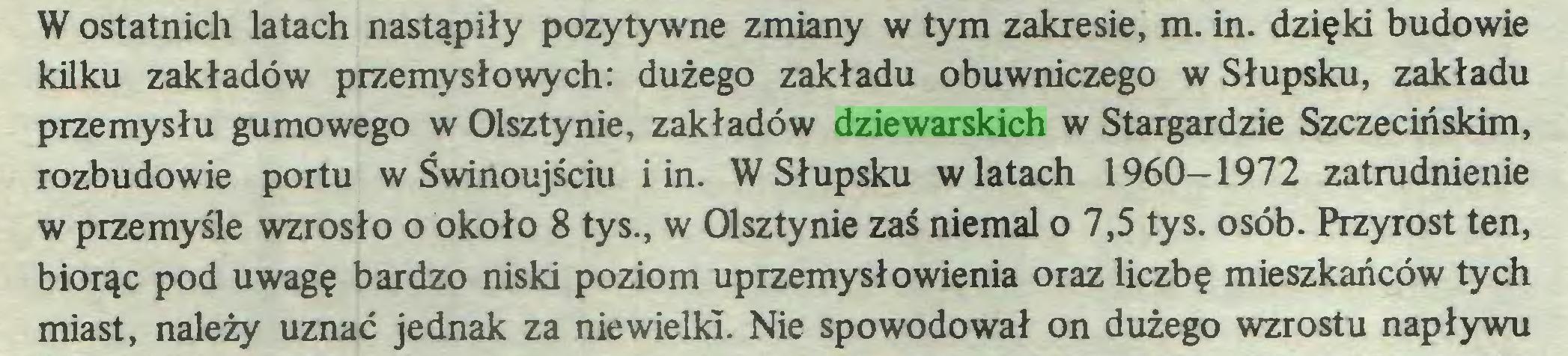(...) W ostatnich latach nastąpiły pozytywne zmiany w tym zakresie, m. in. dzięki budowie kilku zakładów przemysłowych: dużego zakładu obuwniczego w Słupsku, zakładu przemysłu gumowego w Olsztynie, zakładów dziewarskich w Stargardzie Szczecińskim, rozbudowie portu w Świnoujściu i in. W Słupsku wiatach 1960—1972 zatrudnienie w przemyśle wzrosło o około 8 tys., w Olsztynie zaś niemal o 7,5 tys. osób. Przyrost ten, biorąc pod uwagę bardzo niski poziom uprzemysłowienia oraz liczbę mieszkańców tych miast, należy uznać jednak za niewielki. Nie spowodował on dużego wzrostu napływu...