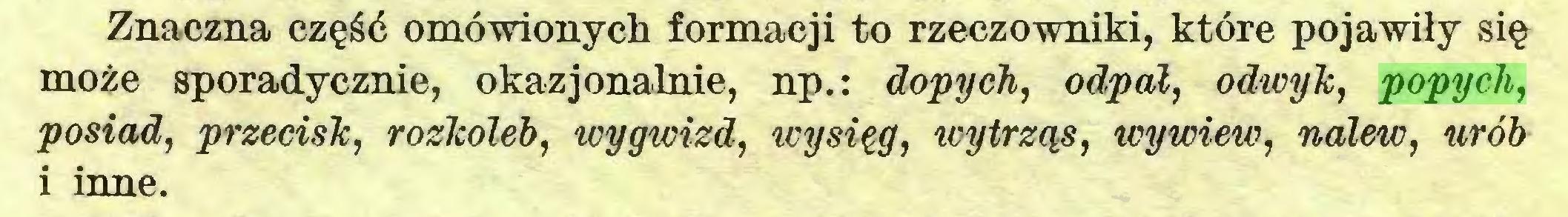 (...) Znaczna część omówionych formacji to rzeczowniki, które pojawiły się może sporadycznie, okazjonalnie, np.: dopych, odpal, odwyk, popych, posiad, przecisk, rozkoleb, wygwizd, wysięg, wytrząś, wywiew, nalew, urób i inne...