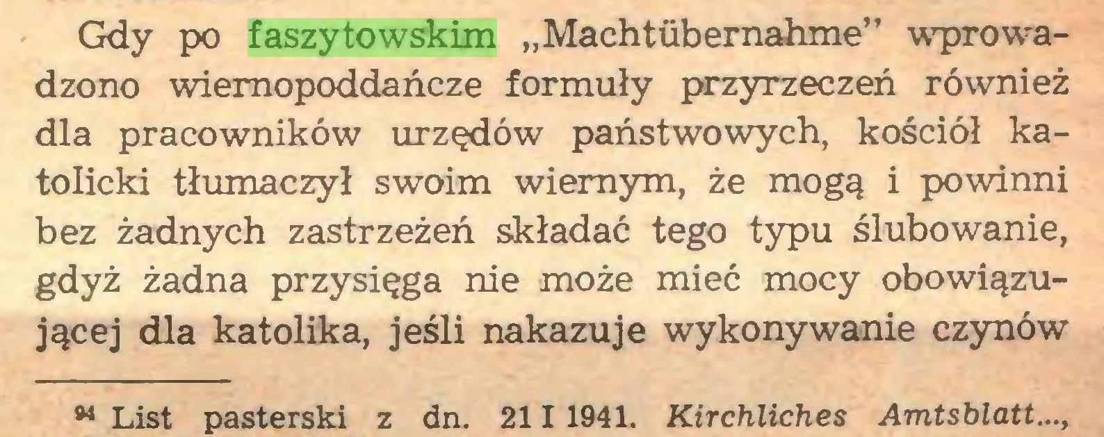 """(...) Gdy po faszytowskim """"Machtübernahme"""" wprowadzono wiemopoddańcze formuły przyrzeczeń również dla pracowników urzędów państwowych, kościół katolicki tłumaczył swoim wiernym, że mogą i powinni bez żadnych zastrzeżeń składać tego typu ślubowanie, gdyż żadna przysięga nie może mieć mocy obowiązującej dla katolika, jeśli nakazuje wykonywanie czynów w List pasterski z dn. 2111941. Kirchliches Amtsblatt...,..."""