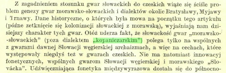 """(...) Z zagadnieniem stosunku gwar słowackich do czeskich wiąże się ściśle problem genezy gwar morawsko-słowackich i dialektów okolic Bratysławy, Myjawy i Irnawy. Dane historyczne, o których była mowa na początku tego artykułu (późne zetknięcie się kolonizacji słowackiej z morawską), wyjaśniają nam dzisiejszy charakter tych gwar. Otóż uderza fakt, że słowackość gwar """"morawsko-słowackich"""" (poza dialektem """"kopaniczarskim"""") polega tylko na wspólnych z gwarami dawnej Słowacji węgierskiej archaizmach, a więc na cechach, które występowały niegdyś też w gwarach czeskich. Nie ma natomiast innowacyj fonetycznych, wspólnych gwarom Słowacji węgierskiej i morawskiego """"Slovacka"""". Udźwięczniająca fonetyka międzywyrazową dostała się do północno..."""