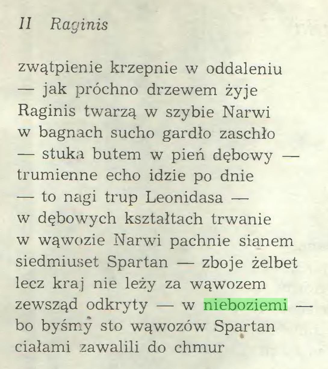 (...) II Raginis zwątpienie krzepnie w oddaleniu — jak próchno drzewem żyje Raginis twarzą w szybie Narwi w bagnach sucho gardło zaschło — stuka butem w pień dębowy — trumienne echo idzie po dnie — to nagi trup Leonidasa — w dębowych kształtach trwanie w wąwozie Narwi pachnie sianem siedmiuset Spartan — zbóje żelbet lecz kraj nie leży za wąwozem zewsząd odkryty — w nieboziemi — bo byśmy sto wąwozów Spartan ciałami zawalili do chmur...