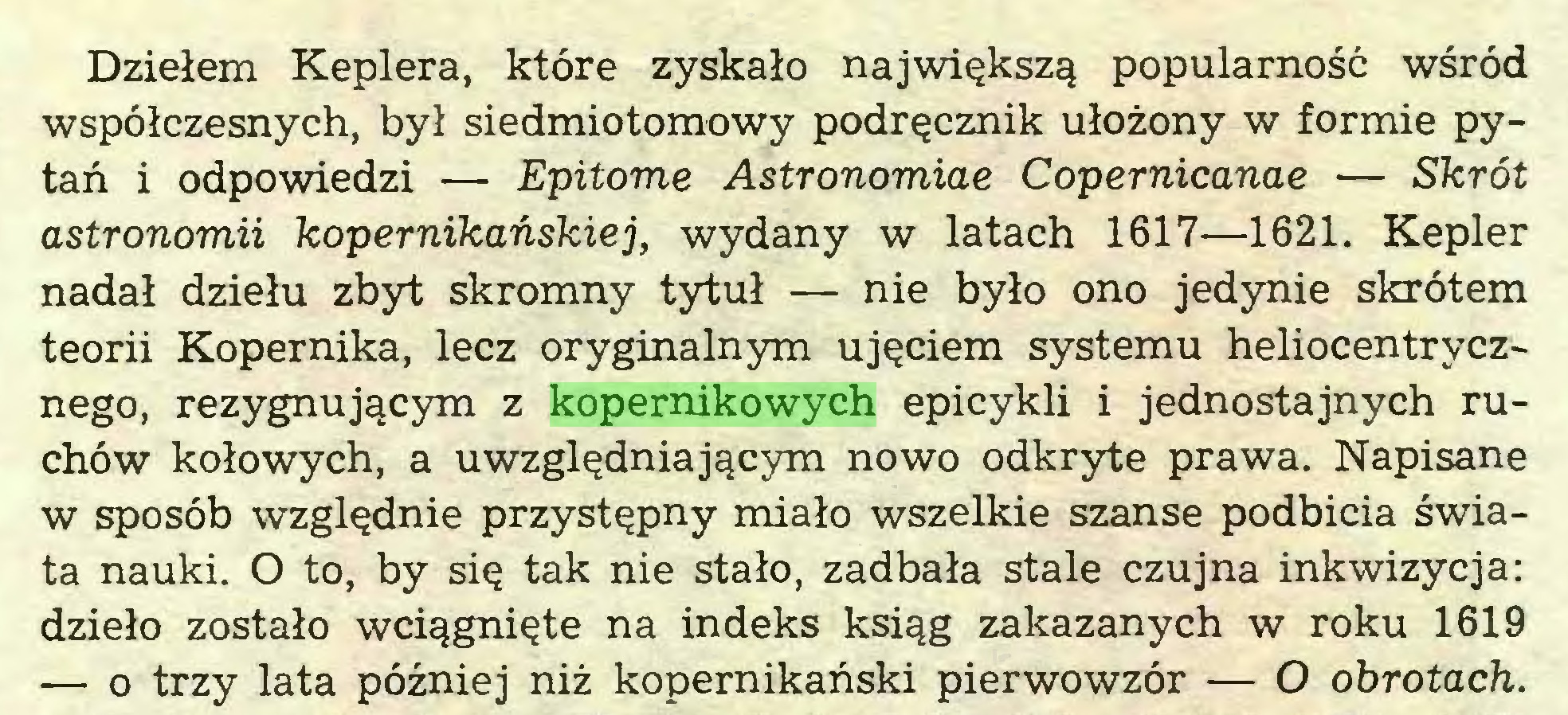 (...) Dziełem Keplera, które zyskało największą popularność wśród współczesnych, był siedmiotomowy podręcznik ułożony w formie pytań i odpowiedzi — Epitome Astronomiae Copemicanae — Skrót astronomii kopernikańskiej, wydany w latach 1617—1621. Kepler nadał dziełu zbyt skromny tytuł — nie było ono jedynie skrótem teorii Kopernika, lecz oryginalnym ujęciem systemu heliocentrycznego, rezygnującym z kopernikowych epicykli i jednostajnych ruchów kołowych, a uwzględniającym nowo odkryte prawa. Napisane w sposób względnie przystępny miało wszelkie szanse podbicia świata nauki. O to, by się tak nie stało, zadbała stale czujna inkwizycja: dzieło zostało wciągnięte na indeks ksiąg zakazanych w roku 1619 — o trzy lata później niż kopernikański pierwowzór — O obrotach...
