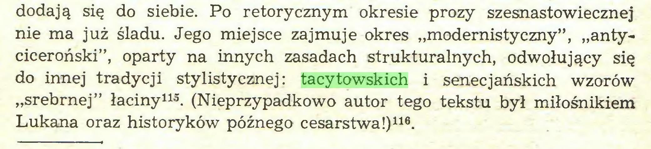 """(...) dodają się do siebie. Po retorycznym okresie prozy szesnastowiecznej nie ma już śladu. Jego miejsce zajmuje okres """"modernistyczny"""", """"antyciceroński"""", oparty na innych zasadach strukturalnych, odwołujący się do innej tradycji stylistycznej: tacytowskich i senecjańskich wzorów """"srebrnej"""" łaciny115. (Nieprzypadkowo autor tego tekstu był miłośnikiem Lukana oraz historyków późnego cesarstwa!)116..."""