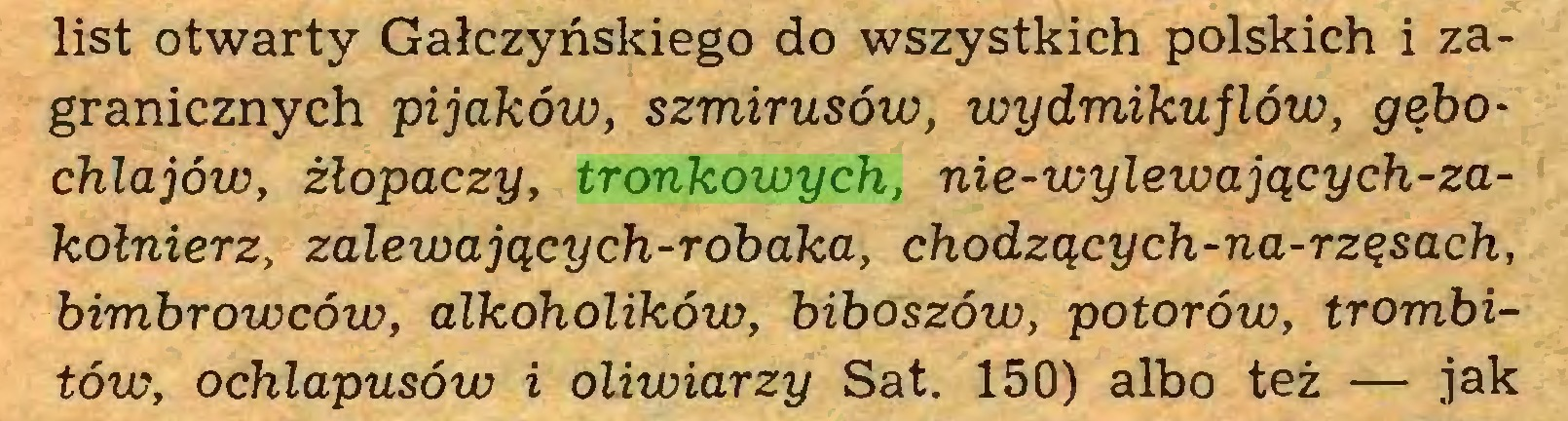 (...) list otwarty Gałczyńskiego do wszystkich polskich i zagranicznych pijaków, szmirusów, wydmikuflów, gębochlajów, żłopaczy, tronkowych, nie-wylewających-zakołnierz, zalewających-robaka, chodzących-na-rzęsach, bimbrowców, alkoholików, biboszów, potorów, trombitów, ochlapusów i oliwiarzy Sat. 150) albo też — jak...