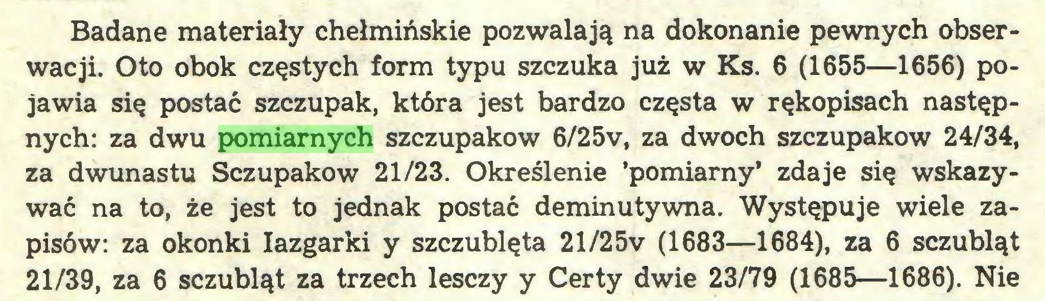 (...) Badane materiały chełmińskie pozwalają na dokonanie pewnych obserwacji. Oto obok częstych form typu szczuka już w Ks. 6 (1655—1656) pojawia się postać szczupak, która jest bardzo częsta w rękopisach następnych: za dwu pomiarnych szczupaków 6/25v, za dwóch szczupaków 24/34, za dwunastu Sczupakow 21/23. Określenie 'pomiarny* zdaje się wskazywać na to, że jest to jednak postać deminutywną. Występuje wiele zapisów: za okonki Iazgarki y szczublęta 21/25v (1683—1684), za 6 sczubląt 21/39, za 6 sczubląt za trzech lesczy y Certy dwie 23/79 (1685—1686). Nie...