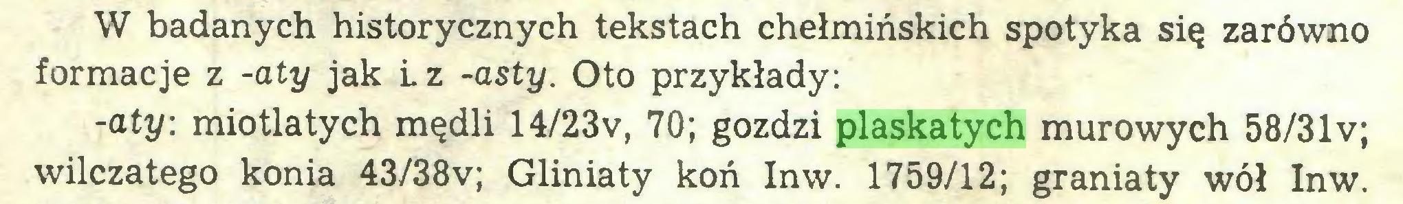 (...) W badanych historycznych tekstach chełmińskich spotyka się zarówno formacje z -aty jak L z -asty. Oto przykłady: -aty: miotlatych mędli 14/23v, 70; gozdzi plaskatych murowych 58/31 v; wilczatego konia 43/38v; Gliniaty koń Inw. 1759/12; graniaty wół Inw...