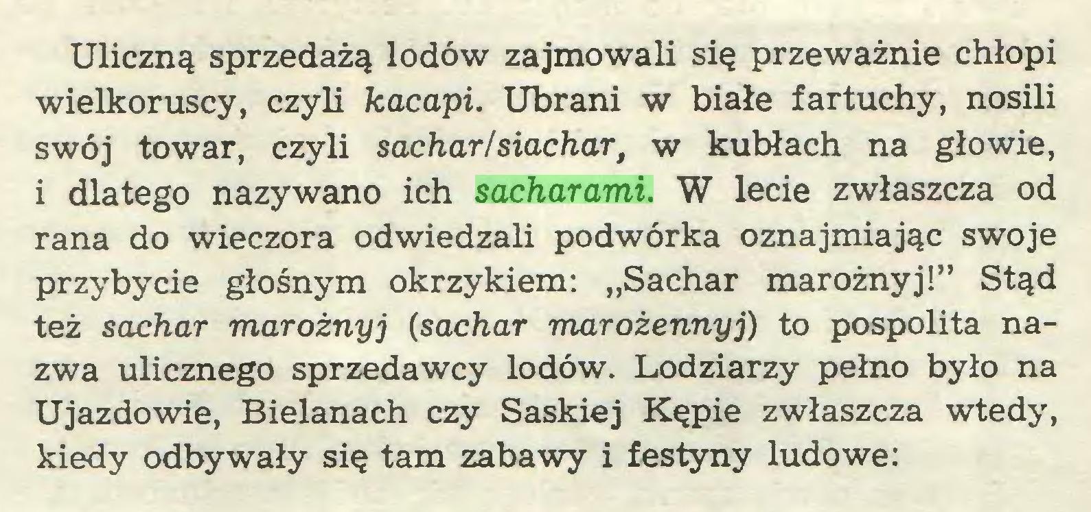 """(...) Uliczną sprzedażą lodów zajmowali się przeważnie chłopi wielkoruscy, czyli kacapi. Ubrani w białe fartuchy, nosili swój towar, czyli sacharlsiachar, w kubłach na głowie, i dlatego nazywano ich sacharami. W lecie zwłaszcza od rana do wieczora odwiedzali podwórka oznajmiając swoje przybycie głośnym okrzykiem: """"Sachar marożnyj!"""" Stąd też sachar marożnyj (sachar marożennyj) to pospolita nazwa ulicznego sprzedawcy lodów. Lodziarzy pełno było na Ujazdowie, Bielanach czy Saskiej Kępie zwłaszcza wtedy, kiedy odbywały się tam zabawy i festyny ludowe:..."""